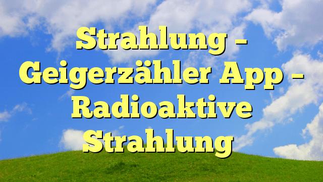 Strahlung – Geigerzähler App – Radioaktive Strahlung